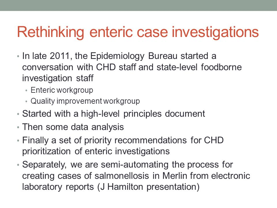 Rethinking enteric case investigations In late 2011, the Epidemiology Bureau started a conversation with CHD staff and state-level foodborne investigation staff Enteric workgroup Quality improvement workgroup Started with a high-level principles document Then some data analysis Finally a set of priority recommendations for CHD prioritization of enteric investigations Separately, we are semi-automating the process for creating cases of salmonellosis in Merlin from electronic laboratory reports (J Hamilton presentation)