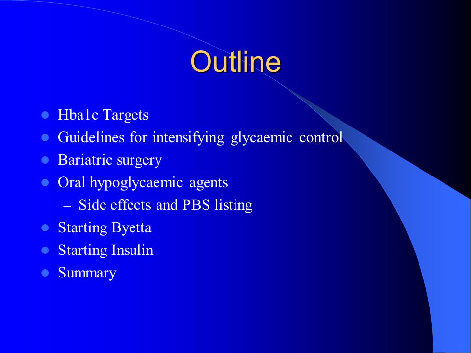 Summary Aim for aggressive glycaemic control early in the disease (avoiding hypoglycaemia) Less aggressive glycaemic control if elderly, hypoglycaemic unaware, end stage congestive cardiac failure or chronic renal failure