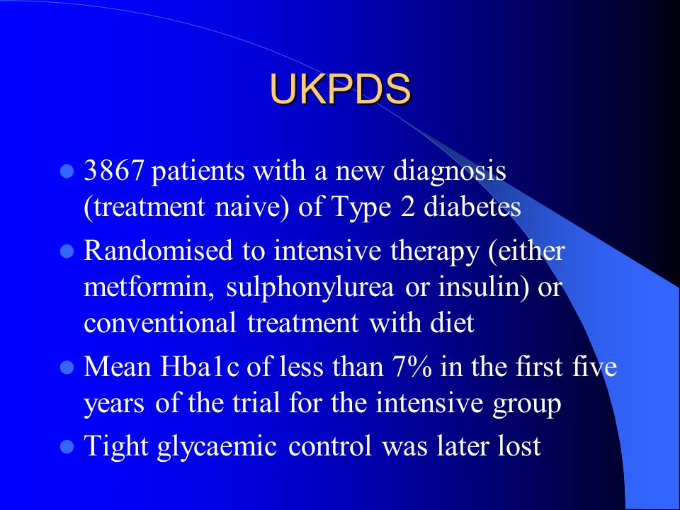 UKPDS Patients in the intensive treatment group for the first five years – Significant reductions in microvascular complications, myocardial infarction and death from any cause – Despite loss of the tight control the benefit endured for the next ten years