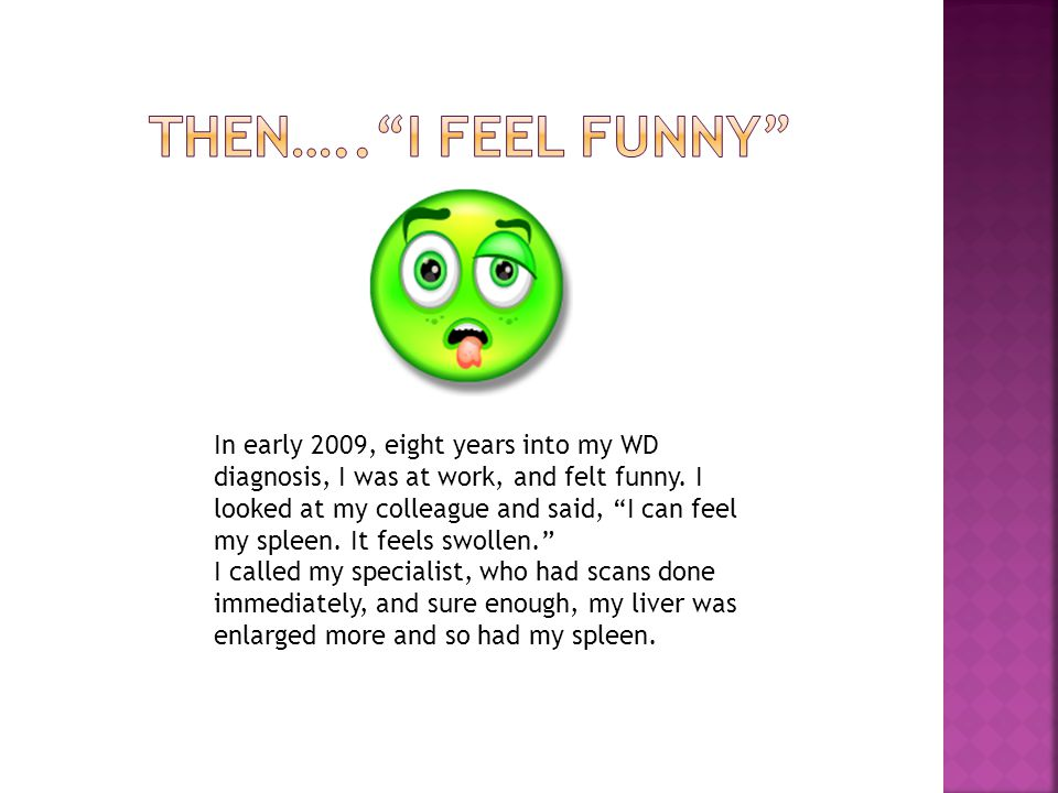 In early 2009, eight years into my WD diagnosis, I was at work, and felt funny.