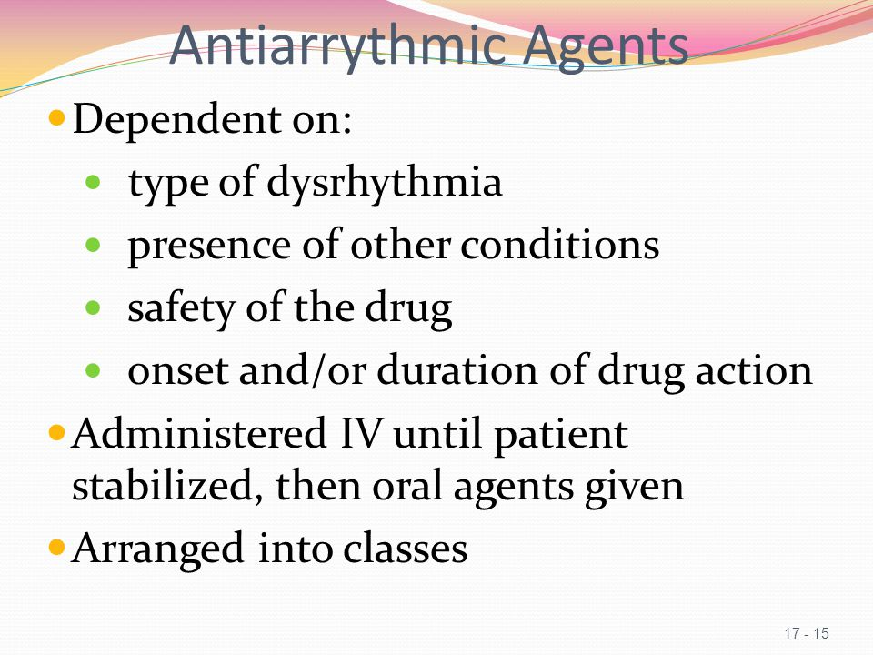 Antiarrythmic Agents Dependent on: type of dysrhythmia presence of other conditions safety of the drug onset and/or duration of drug action Administered IV until patient stabilized, then oral agents given Arranged into classes 17 - 15