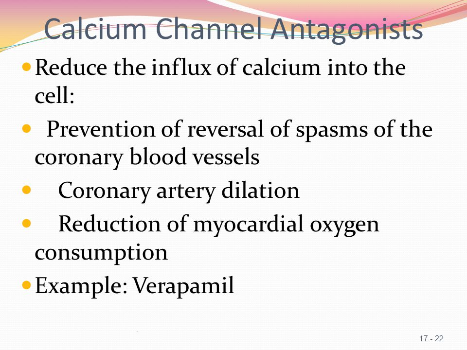 Calcium Channel Antagonists Reduce the influx of calcium into the cell: Prevention of reversal of spasms of the coronary blood vessels Coronary artery dilation Reduction of myocardial oxygen consumption Example: Verapamil.
