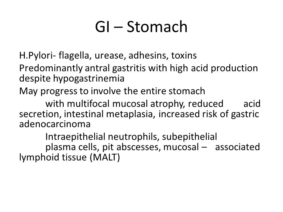 GI – Stomach H.Pylori- flagella, urease, adhesins, toxins Predominantly antral gastritis with high acid production despite hypogastrinemia May progress to involve the entire stomach with multifocal mucosal atrophy, reduced acid secretion, intestinal metaplasia, increased risk of gastric adenocarcinoma Intraepithelial neutrophils, subepithelial plasma cells, pit abscesses, mucosal –associated lymphoid tissue (MALT)