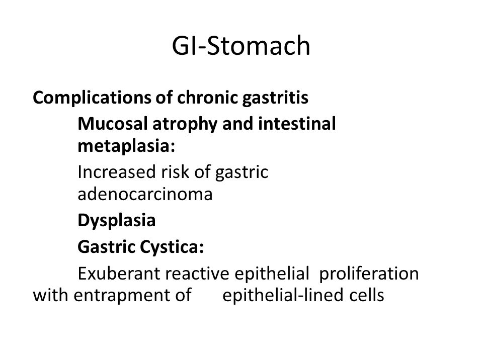 GI-Stomach Complications of chronic gastritis Mucosal atrophy and intestinal metaplasia: Increased risk of gastric adenocarcinoma Dysplasia Gastric Cystica: Exuberant reactive epithelial proliferation with entrapment of epithelial-lined cells
