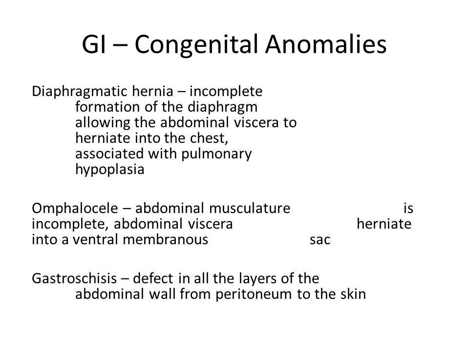 GI – Congenital Anomalies Diaphragmatic hernia – incomplete formation of the diaphragm allowing the abdominal viscera to herniate into the chest, associated with pulmonary hypoplasia Omphalocele – abdominal musculature is incomplete, abdominal viscera herniate into a ventral membranous sac Gastroschisis – defect in all the layers of the abdominal wall from peritoneum to the skin