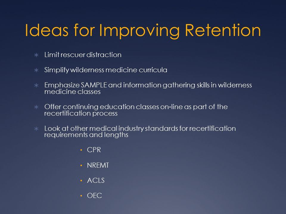 Ideas for Improving Retention  Limit rescuer distraction  Simplify wilderness medicine curricula  Emphasize SAMPLE and information gathering skills in wilderness medicine classes  Offer continuing education classes on-line as part of the recertification process  Look at other medical industry standards for recertification requirements and lengths CPR NREMT ACLS OEC