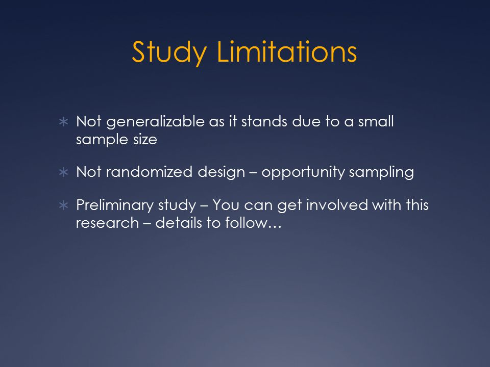 Study Limitations  Not generalizable as it stands due to a small sample size  Not randomized design – opportunity sampling  Preliminary study – You can get involved with this research – details to follow…