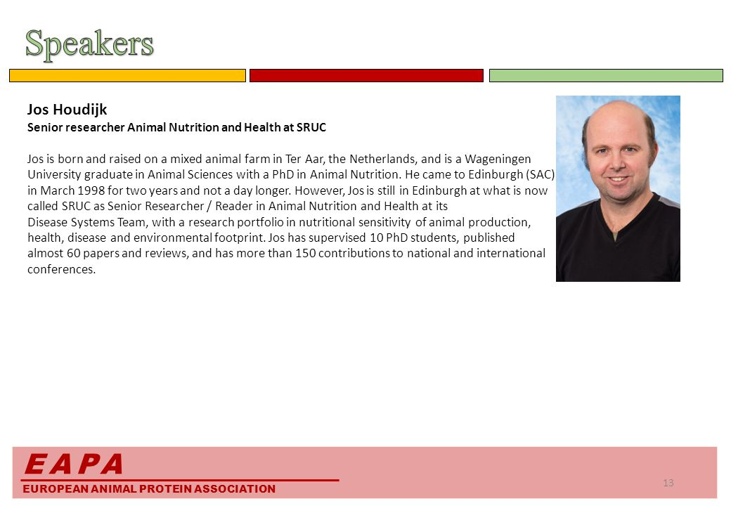 EAPA EUROPEAN ANIMAL PROTEIN ASSOCIATION Jos Houdijk Senior researcher Animal Nutrition and Health at SRUC Jos is born and raised on a mixed animal farm in Ter Aar, the Netherlands, and is a Wageningen University graduate in Animal Sciences with a PhD in Animal Nutrition.