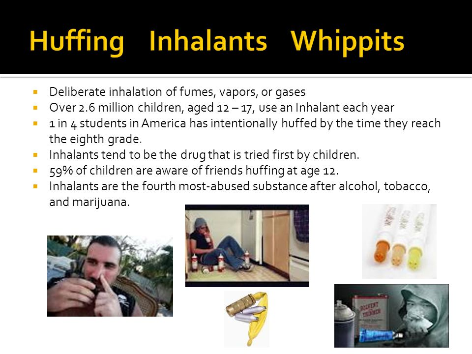  Deliberate inhalation of fumes, vapors, or gases  Over 2.6 million children, aged 12 – 17, use an Inhalant each year  1 in 4 students in America has intentionally huffed by the time they reach the eighth grade.
