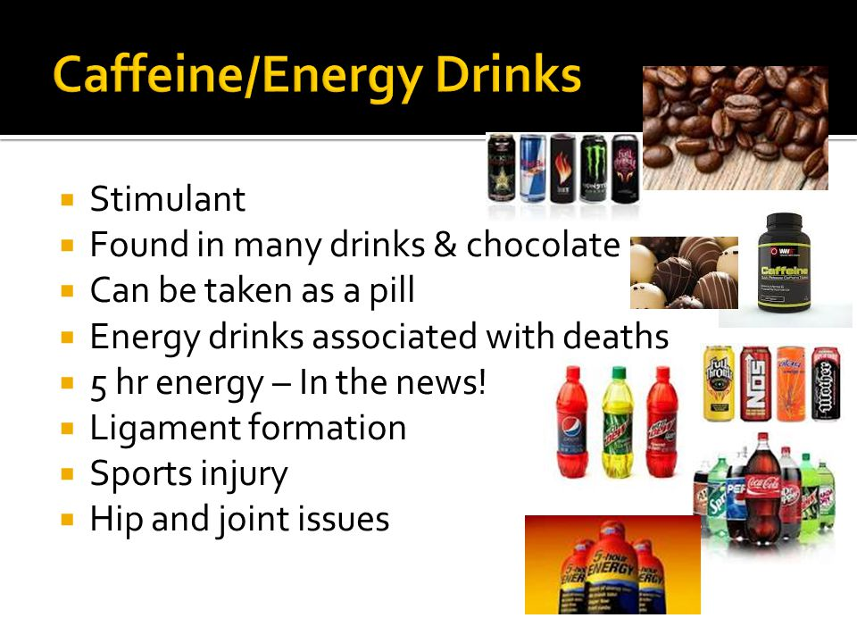  Stimulant  Found in many drinks & chocolate  Can be taken as a pill  Energy drinks associated with deaths  5 hr energy – In the news.