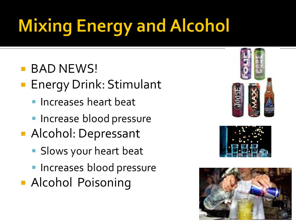  BAD NEWS!  Energy Drink: Stimulant  Increases heart beat  Increase blood pressure  Alcohol: Depressant  Slows your heart beat  Increases blood