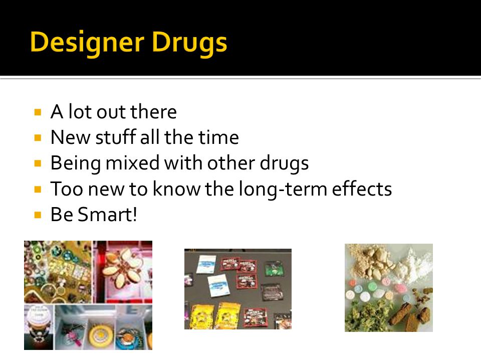  A lot out there  New stuff all the time  Being mixed with other drugs  Too new to know the long-term effects  Be Smart!