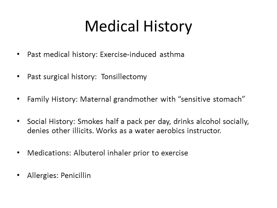 Medical History Past medical history: Exercise-induced asthma Past surgical history: Tonsillectomy Family History: Maternal grandmother with sensitive stomach Social History: Smokes half a pack per day, drinks alcohol socially, denies other illicits.