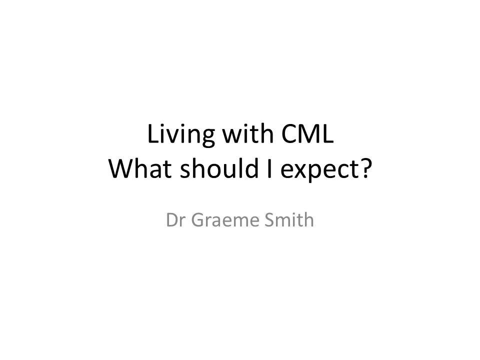 Living with CML What should I expect? Dr Graeme Smith