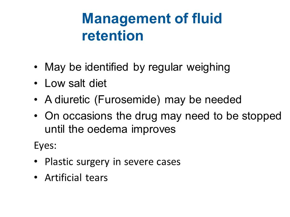 Management of fluid retention May be identified by regular weighing Low salt diet A diuretic (Furosemide) may be needed On occasions the drug may need