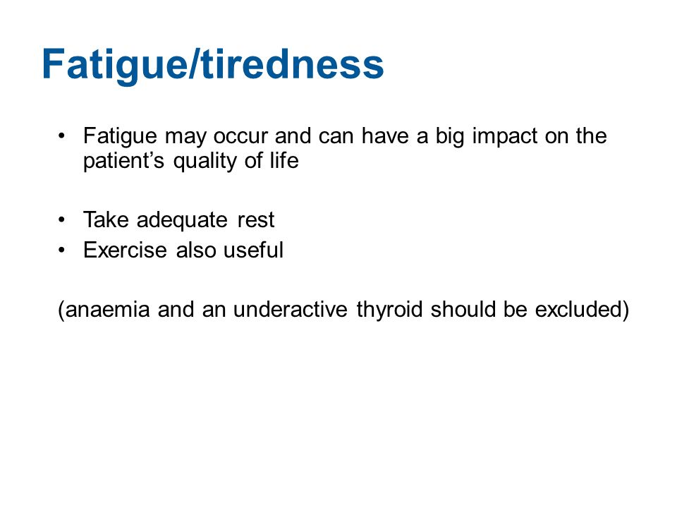 Fatigue/tiredness Fatigue may occur and can have a big impact on the patient's quality of life Take adequate rest Exercise also useful (anaemia and an