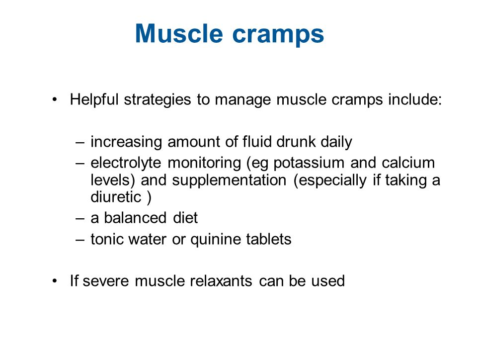 Muscle cramps Helpful strategies to manage muscle cramps include: –increasing amount of fluid drunk daily –electrolyte monitoring (eg potassium and ca