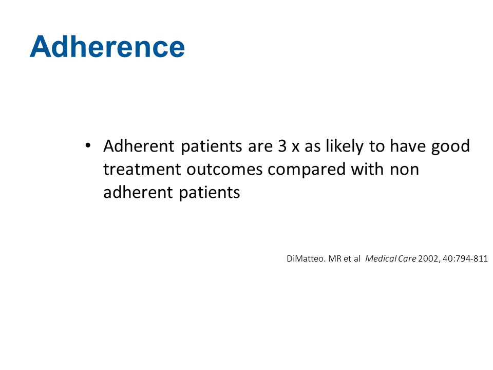 Adherence Adherent patients are 3 x as likely to have good treatment outcomes compared with non adherent patients DiMatteo. MR et al Medical Care 2002