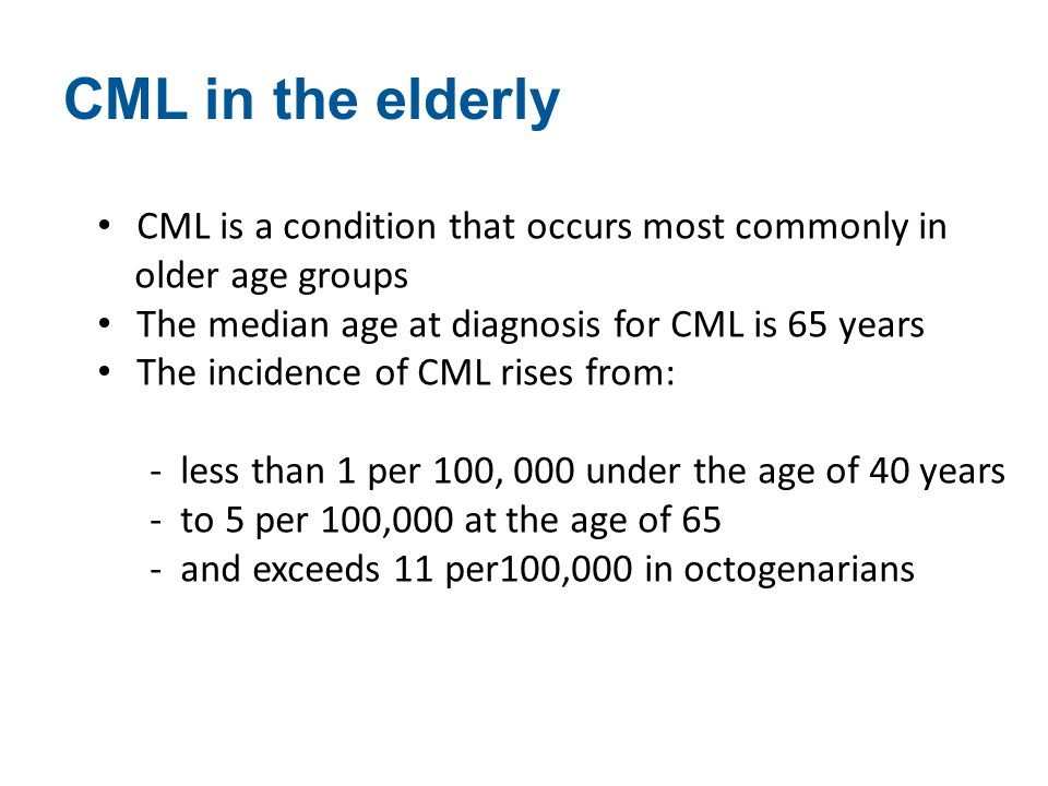 CML is a condition that occurs most commonly in older age groups The median age at diagnosis for CML is 65 years The incidence of CML rises from: - le