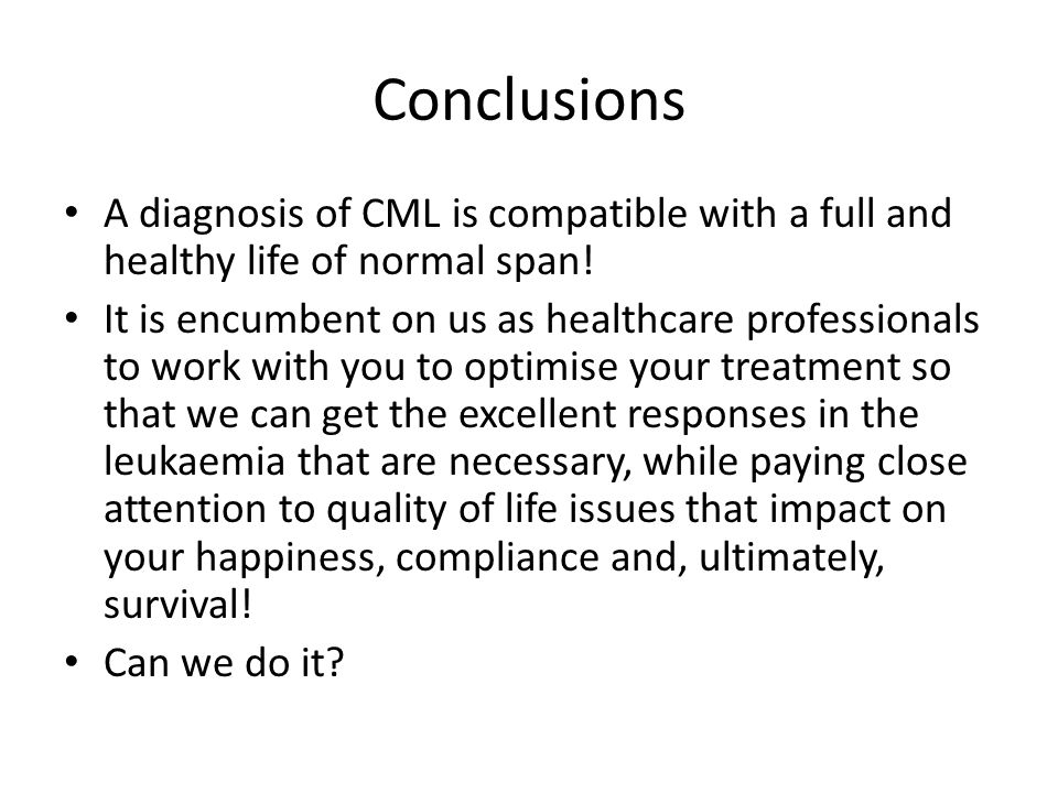 Conclusions A diagnosis of CML is compatible with a full and healthy life of normal span! It is encumbent on us as healthcare professionals to work wi