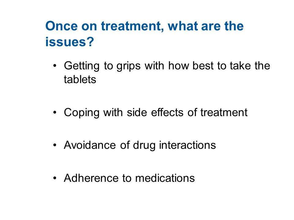 Once on treatment, what are the issues? Getting to grips with how best to take the tablets Coping with side effects of treatment Avoidance of drug int
