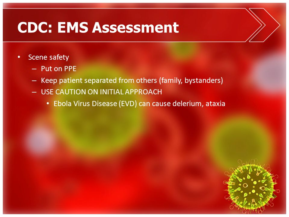 EMS Assessment Screen patient – Fever >100.4 (38.0), measured by patient OR EMS measurement – Plus additional symptoms Abdominal pain Vomiting or diarrhea Severe headache Myalgias (muscle pain) – Plus indicative exposure history Contact with bodily fluid of suspected or known Ebola patient Travel or resident, Ebola outbreak area (ONLY Africa at this time) Handling of animals in Ebola area (Africa), esp fruit bats