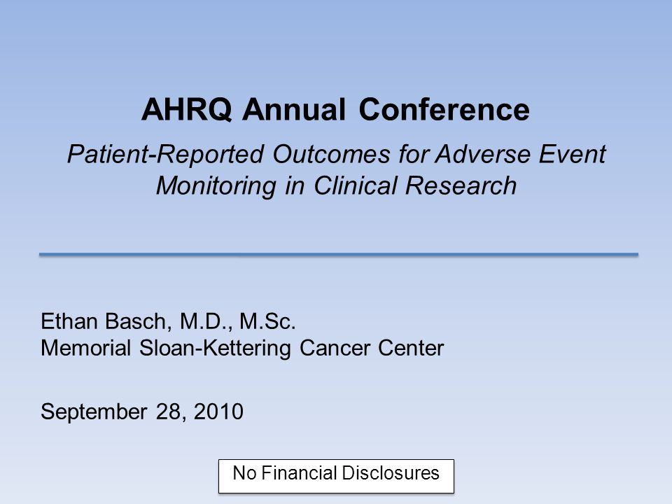 AHRQ Annual Conference Patient-Reported Outcomes for Adverse Event Monitoring in Clinical Research Ethan Basch, M.D., M.Sc.