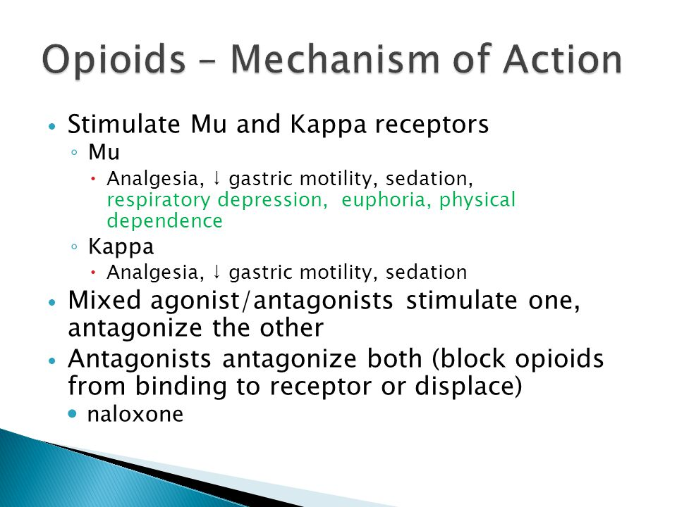 Stimulate Mu and Kappa receptors ◦ Mu  Analgesia, ↓ gastric motility, sedation, respiratory depression, euphoria, physical dependence ◦ Kappa  Analgesia, ↓ gastric motility, sedation Mixed agonist/antagonists stimulate one, antagonize the other Antagonists antagonize both (block opioids from binding to receptor or displace) naloxone