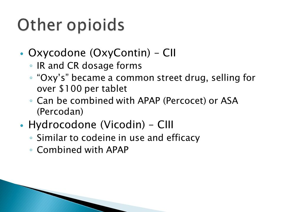 Oxycodone (OxyContin) – CII ◦ IR and CR dosage forms ◦ Oxy's became a common street drug, selling for over $100 per tablet ◦ Can be combined with APAP (Percocet) or ASA (Percodan) Hydrocodone (Vicodin) – CIII ◦ Similar to codeine in use and efficacy ◦ Combined with APAP