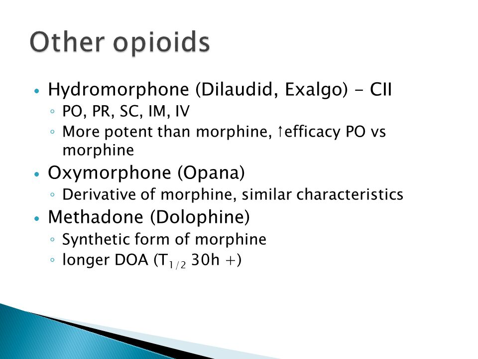 Hydromorphone (Dilaudid, Exalgo) - CII ◦ PO, PR, SC, IM, IV ◦ More potent than morphine, ↑efficacy PO vs morphine Oxymorphone (Opana) ◦ Derivative of morphine, similar characteristics Methadone (Dolophine) ◦ Synthetic form of morphine ◦ longer DOA (T 1/2 30h +)