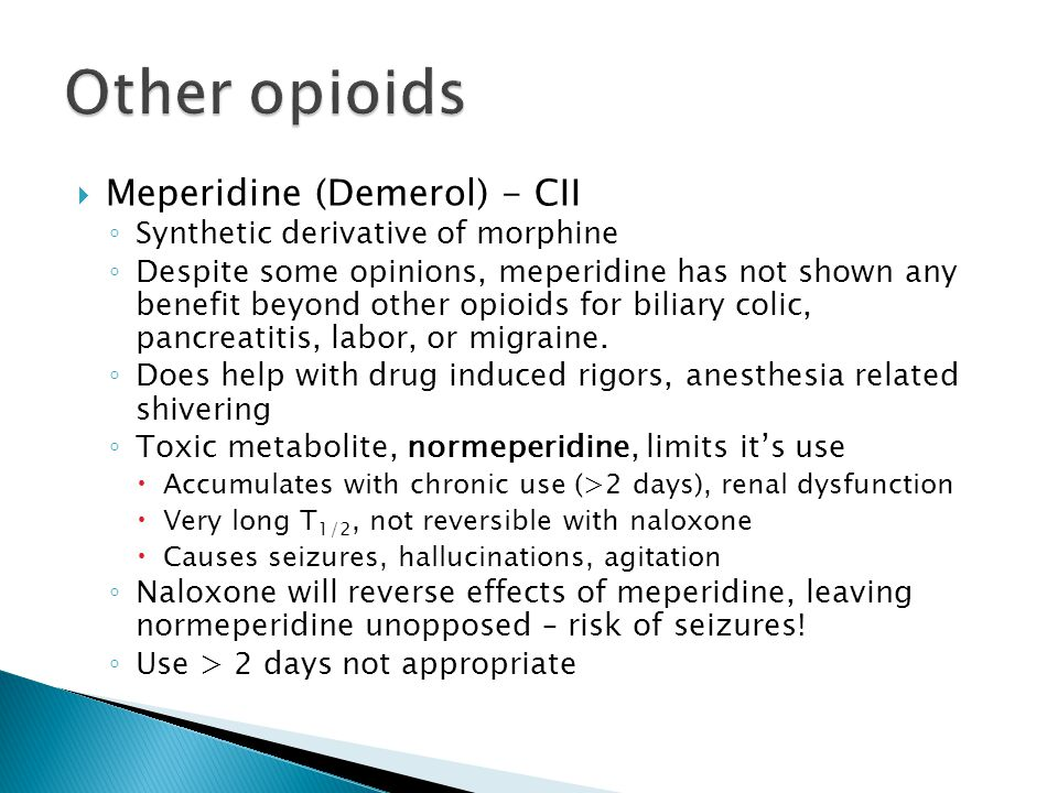  Meperidine (Demerol) - CII ◦ Synthetic derivative of morphine ◦ Despite some opinions, meperidine has not shown any benefit beyond other opioids for biliary colic, pancreatitis, labor, or migraine.