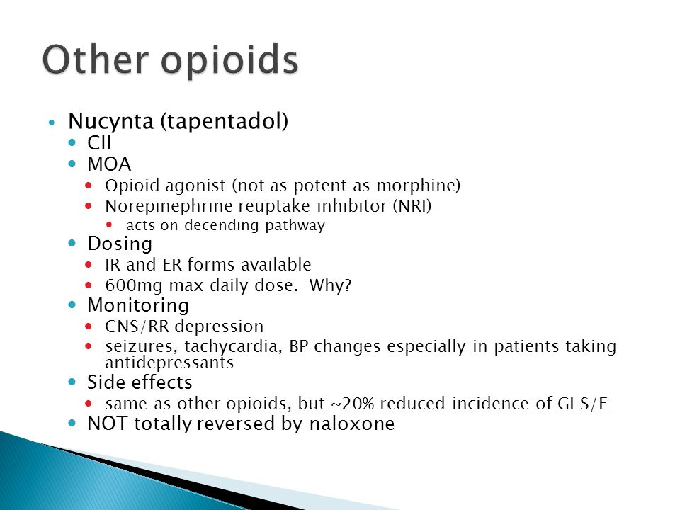 Nucynta (tapentadol) CII MOA Opioid agonist (not as potent as morphine) Norepinephrine reuptake inhibitor (NRI) acts on decending pathway Dosing IR and ER forms available 600mg max daily dose.