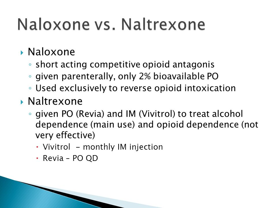  Naloxone ◦ short acting competitive opioid antagonis ◦ given parenterally, only 2% bioavailable PO ◦ Used exclusively to reverse opioid intoxication  Naltrexone ◦ given PO (Revia) and IM (Vivitrol) to treat alcohol dependence (main use) and opioid dependence (not very effective)  Vivitrol - monthly IM injection  Revia – PO QD