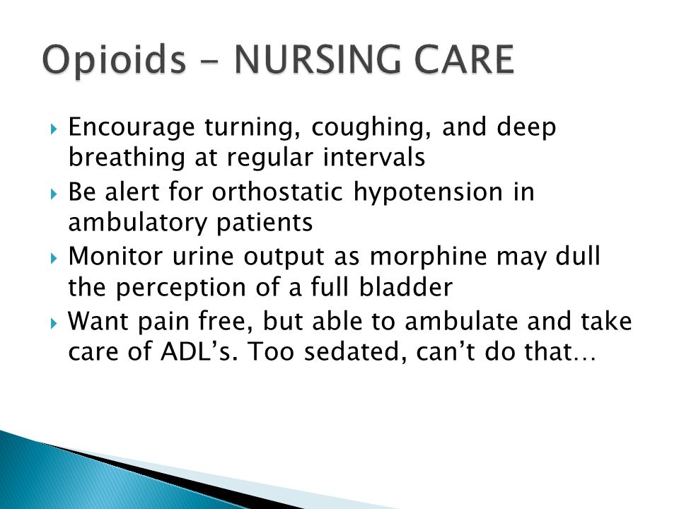  Encourage turning, coughing, and deep breathing at regular intervals  Be alert for orthostatic hypotension in ambulatory patients  Monitor urine output as morphine may dull the perception of a full bladder  Want pain free, but able to ambulate and take care of ADL's.