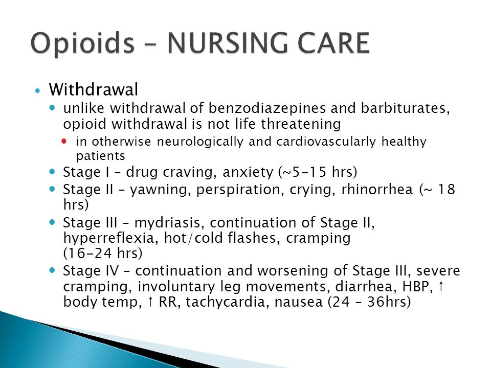 Withdrawal unlike withdrawal of benzodiazepines and barbiturates, opioid withdrawal is not life threatening in otherwise neurologically and cardiovascularly healthy patients Stage I – drug craving, anxiety (~5-15 hrs) Stage II – yawning, perspiration, crying, rhinorrhea (~ 18 hrs) Stage III – mydriasis, continuation of Stage II, hyperreflexia, hot/cold flashes, cramping (16-24 hrs) Stage IV – continuation and worsening of Stage III, severe cramping, involuntary leg movements, diarrhea, HBP, ↑ body temp, ↑ RR, tachycardia, nausea (24 – 36hrs)
