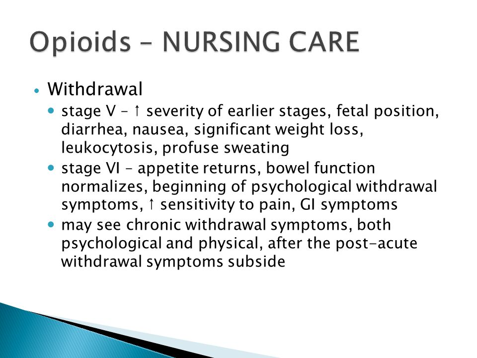 Withdrawal stage V – ↑ severity of earlier stages, fetal position, diarrhea, nausea, significant weight loss, leukocytosis, profuse sweating stage VI – appetite returns, bowel function normalizes, beginning of psychological withdrawal symptoms, ↑ sensitivity to pain, GI symptoms may see chronic withdrawal symptoms, both psychological and physical, after the post-acute withdrawal symptoms subside