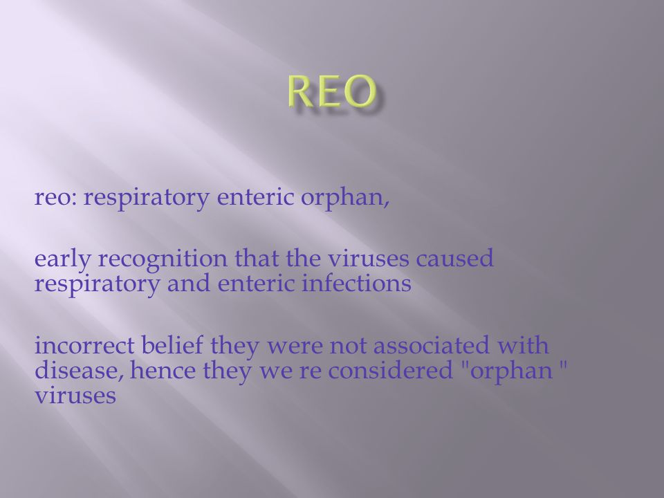 reo: respiratory enteric orphan, early recognition that the viruses caused respiratory and enteric infections incorrect belief they were not associated with disease, hence they we re considered orphan viruses