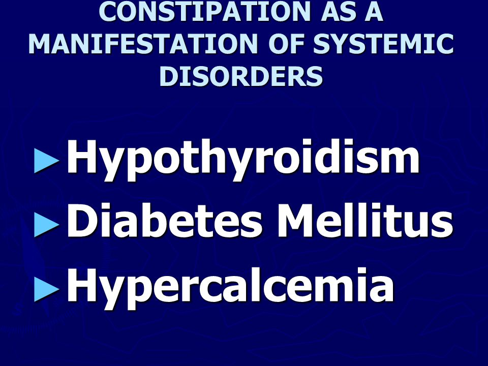 CONSTIPATION AS A MANIFESTATION OF SYSTEMIC DISORDERS ► Hypothyroidism ► Diabetes Mellitus ► Hypercalcemia