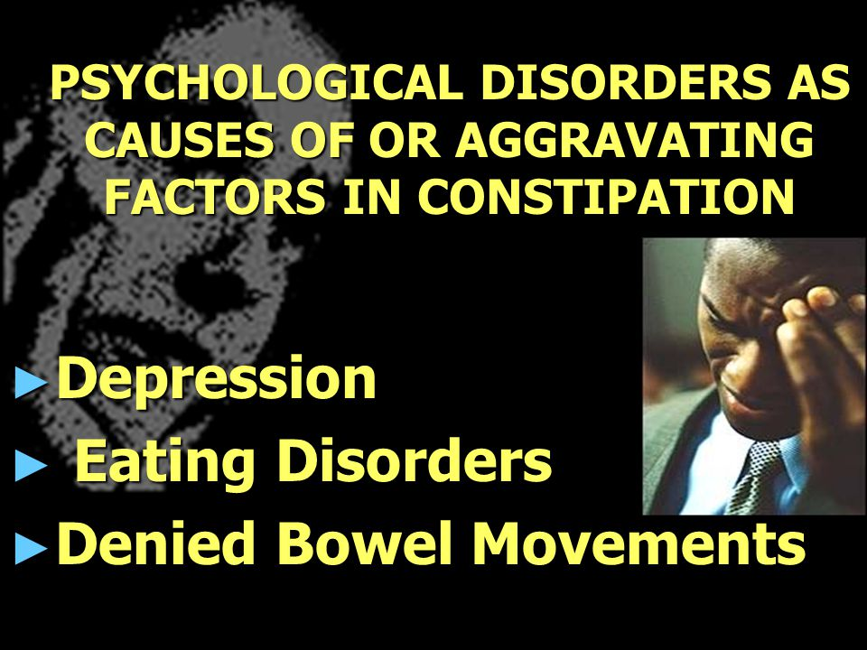PSYCHOLOGICAL DISORDERS AS CAUSES OF OR AGGRAVATING FACTORS IN CONSTIPATION ► Depression ► Eating Disorders ► Denied Bowel Movements