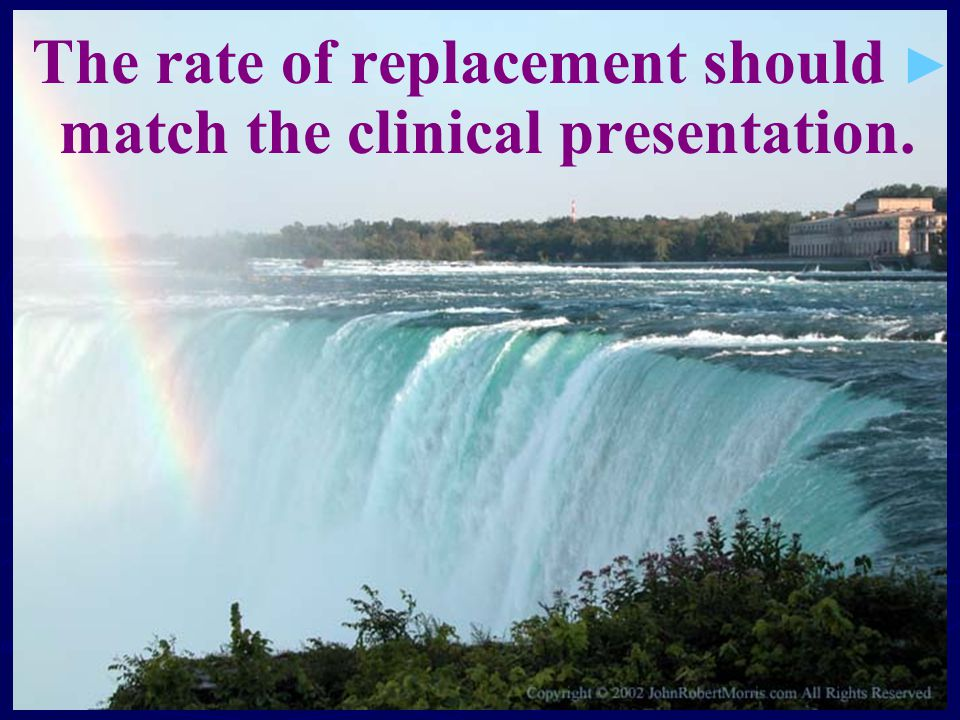 ► ► The rate of replacement should match the clinical presentation.