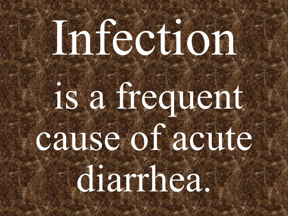 Infection is a frequent cause of acute diarrhea.