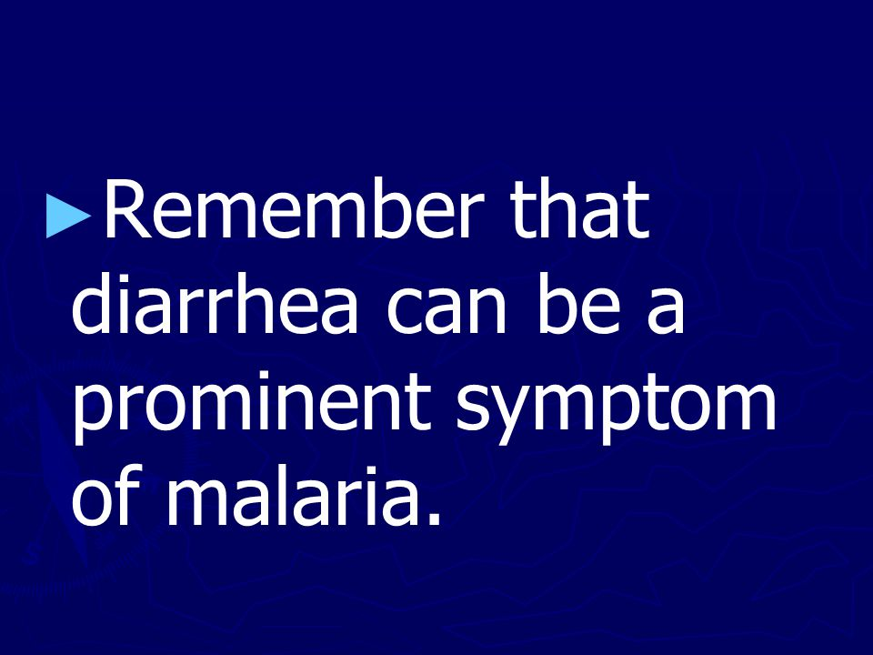 ► ► Remember that diarrhea can be a prominent symptom of malaria.