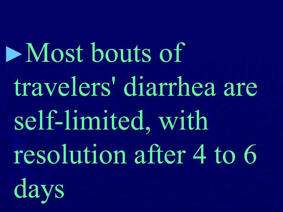 ► ► Most bouts of travelers' diarrhea are self-limited, with resolution after 4 to 6 days