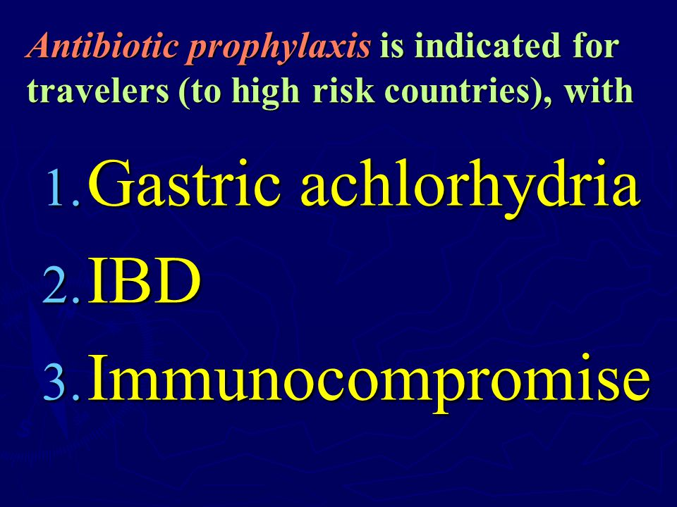 Antibiotic prophylaxis is indicated for travelers (to high risk countries), with 1. Gastric achlorhydria 2. IBD 3. Immunocompromise