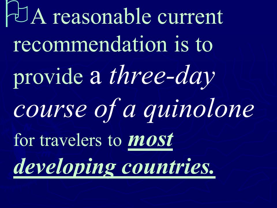   A reasonable current recommendation is to provide a three-day course of a quinolone for travelers to most developing countries.
