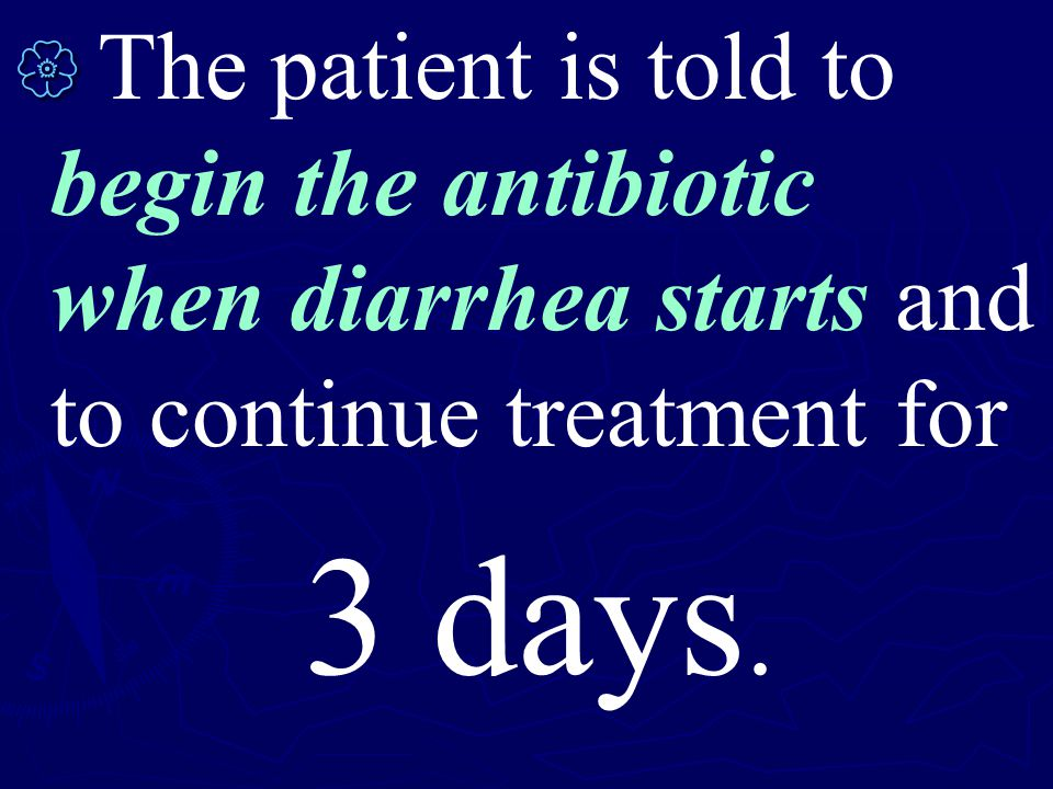   The patient is told to begin the antibiotic when diarrhea starts and to continue treatment for 3 days.