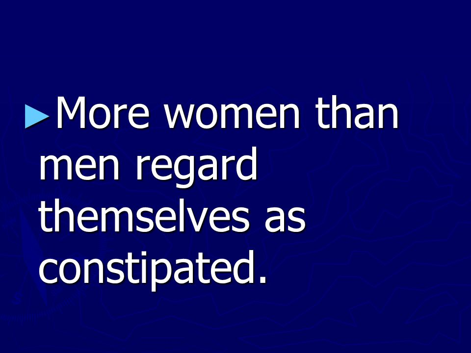 ► More women than men regard themselves as constipated.