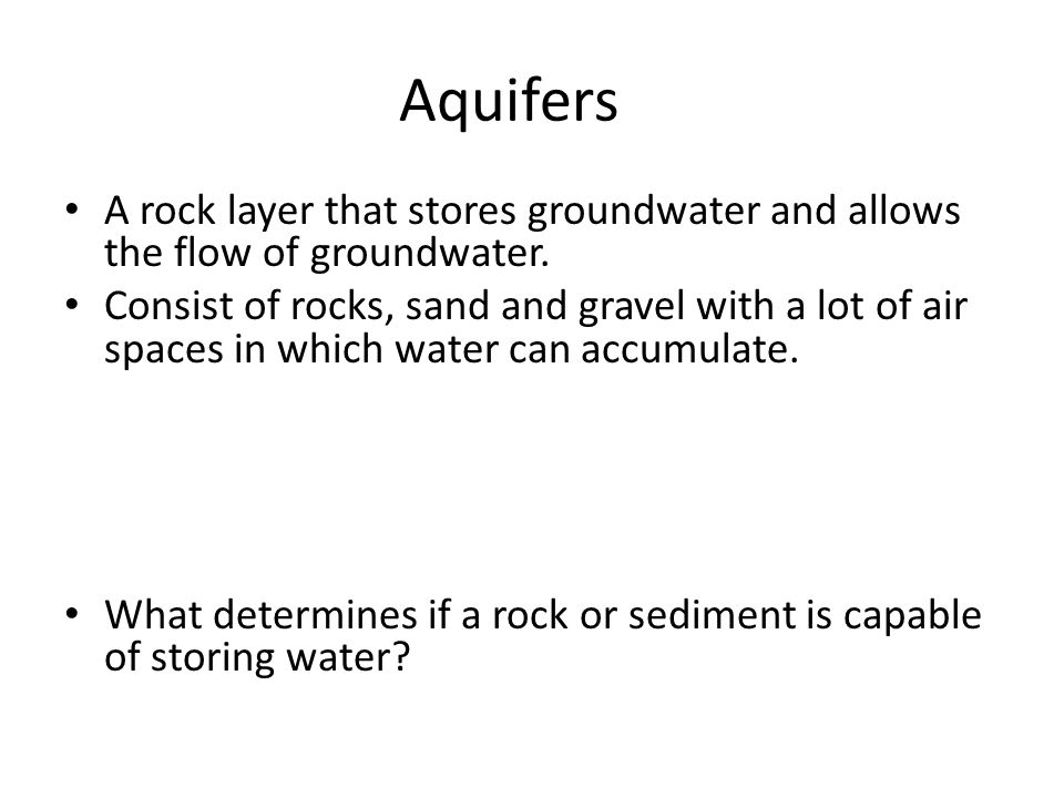 Aquifers A rock layer that stores groundwater and allows the flow of groundwater. Consist of rocks, sand and gravel with a lot of air spaces in which