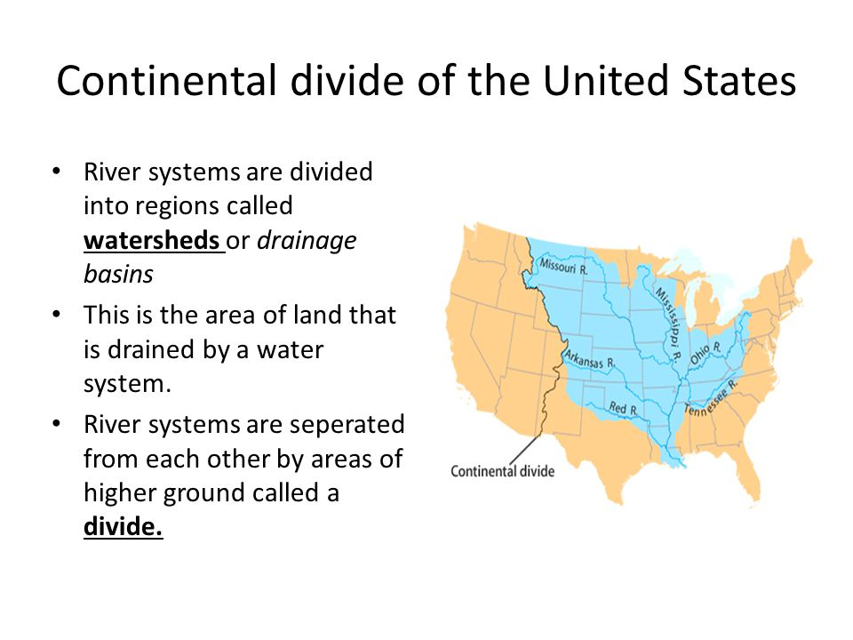 Continental divide of the United States River systems are divided into regions called watersheds or drainage basins This is the area of land that is d