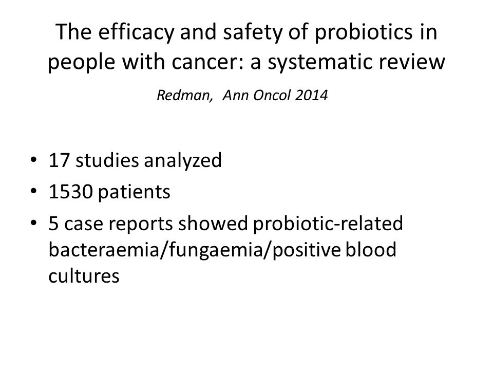 The efficacy and safety of probiotics in people with cancer: a systematic review Redman, Ann Oncol 2014 17 studies analyzed 1530 patients 5 case reports showed probiotic-related bacteraemia/fungaemia/positive blood cultures